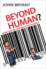 Beyond Human : Science and the Changing Face of Humanity - John Bryant