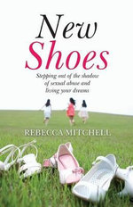New Shoes : Stepping Out of the Shadow of Sexual Abuse and Living Your Dreams - Rebecca Mitchell