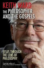 The Philosopher and the Gospels : Jesus Through the Lens of Philosophy - Keith Ward