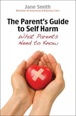The Parent's Guide to Self-Harm : What Parents Need to Know - Jane Smith