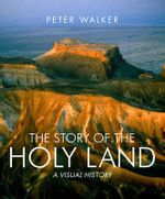 The Story of the Holy Land : A Visual History - Peter Walker