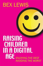 Raising Children in a Digital Age : Enjoying the Best, Avoiding the Worst - Bex Lewis