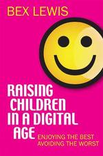 Raising Children in a Digital Age : Enjoying the Best, Avoiding the Worst - Bex Lewis
