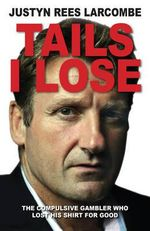 Tails I Lose : The Compulsive Gambler Who Lost His Shirt for Good - Justyn Rees Larcombe
