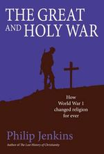 Great and Holy War : How World War I Changed Religion for Ever - Philip Jenkins