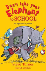 Don't Take Your Elephant to School : All Kinds of Alphabet Poems - Steve Turner