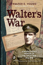 Walter's War : A Lost Memoir of the Great War 1914-18 - Walter D. Young