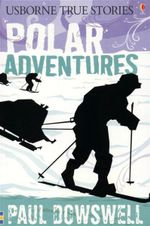 Polar Adventures : Usborne True Stories Series - Paul Dowswell