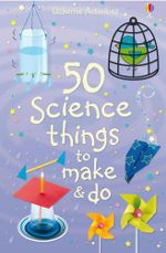 50 Science Things to Make and Do - Kate Knighton