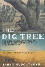 The Dig Tree : The Extraordinary Story of the Ill-fated Burke and Wills 1860 Expedition - Sarah Murgatroyd