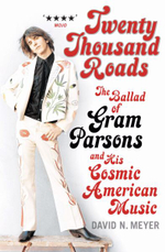 Twenty Thousand Roads : The Ballad of Gram Parsons and His Cosmic American Music - David N. Meyer