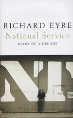 National Service : Diary of a Decade - Richard Eyre