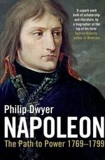 Napoleon : The Path to Power 1769 - 1799 Volume 1 - Philip Dwyer