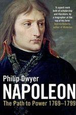 Napoleon : The Path to Power 1769 - 1799 Volume 1 - Philip Dwyer