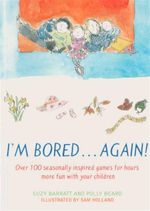 I'm Bored...Again : Over 100 Seasonally Inspired Games For Hours More Fun With Your Children - Polly Beard
