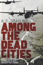 Among the Dead Cities : Was the Allied Bombing of Civilians in World War II a Necessity or a Crime? - A.C. Grayling