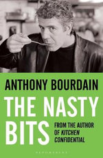 The Nasty Bits : Collected Cuts, Useable Trim, Scraps and Bones - Anthony Bourdain