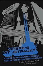 Where's My Jetpack? : A Guide To The Amazing Science Fiction Future That Never Arrived - Daniel H. Wilson