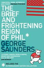 The Brief and Frightening Reign of Phil : (Includes the 'In Persuasion Nation' Collection) - George Saunders