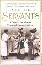 Servants : A Downstairs View of Twentieth-century Britain - Lucy Lethbridge