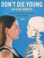 Don't Die Young : An Anatomist's Guide to Your Organs and Your Health - Dr Alice Roberts