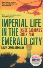 Imperial Life in the Emerald City : Inside Baghdad's Green Zone - Shortlisted For The Guardian First Book Award 2007 - Rajiv Chandrasekaran