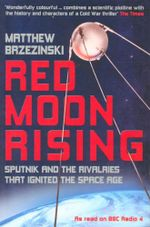Red Moon Rising : Sputnik and the Rivalries that ignited the Space Age - Matthew Brzezinski