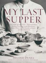 My Last Supper : The World's Greatest Chefs and Their Final Feasts - Melanie Dunea