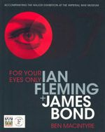 For Your Eyes Only : Accompanying the major exhibition at the Imperial War Museum - Ian Fleming + James Bond - Ben Macintyre