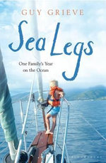Sea Legs : One Family's Year on the Ocean - Guy Grieve