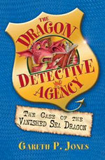 The Case of the Vanished Sea Dragon : The Dragon Detective Agency Series : Book 3 - Gareth P. Jones