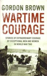 Wartime Courage : Stories of Extraordinary Courage by Exceptional Men and Women in World War Two - Gordon Brown