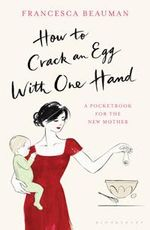 How to Crack an Egg with One Hand : A Pocketbook for the New Mother - Francesca Beauman