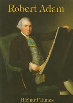 Robert Adam : an Illustrated Life of Robert Adam, 1728-92 - Richard Tames