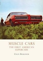Muscle Cars : The First American Supercars - Colin Romanick
