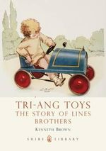 Tri-Ang Toys : The Story of Lines Brothers - Kenneth Brown