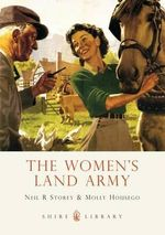 The Women's Land Army : Shire Library - Neil R. Storey