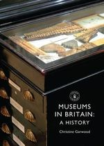 Museums in Britain : A History - Christine Garwood