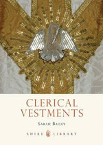 Clerical Vestments : Ceremonial Dress of the Church - Sarah Bailey