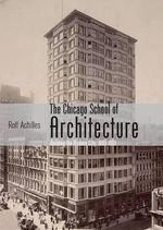 The Chicago School of Architecture : Building the Modern City, 1880-1910 - Rolf Achilles