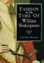 Fashion in the Time of William Shakespeare : 1564-1616 - Sarah-Jane Downing