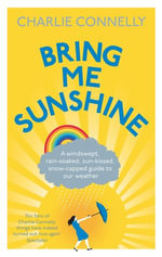 Bring Me Sunshine : A Windswept, Rain-Soaked, Sun-Kissed, Snow-Capped Guide To Our Weather - Charlie Connelly