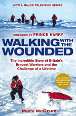 Walking With The Wounded : The Incredible Story of Britain's Bravest Warriors and the Challenge of a Lifetime - Mark McCrum