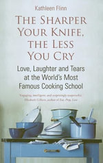 The Sharper Your Knife, the Less You Cry : Love, laughter and tears at the world's most famous cooking school - Kathleen Flinn