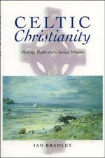 Celtic Christianity : Making Myths and Chasing Dreams - Ian Bradley