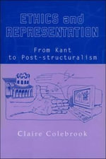 Ethics and Representation : From Kant to Poststructuralism - Claire Colebrook