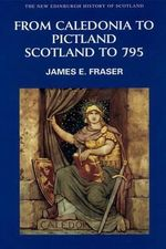From Caledonia to Pictland : Scotland to 795 - Brother James E. Fraser
