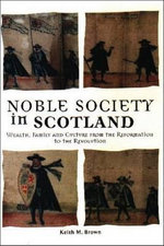 Noble Society in Scotland : Wealth, Family and Culture from the Reformation to the Revolutions - Keith M. Brown
