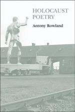 Holocaust Poetry : Awkward Poetics in the Work of Sylvia Plath, Geoffrey Hill, Tony Harrison and Ted Hughes - Antony Rowland