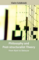 Philosophy and Post-structuralist Theory : From Kant to Deleuze - Claire Colebrook